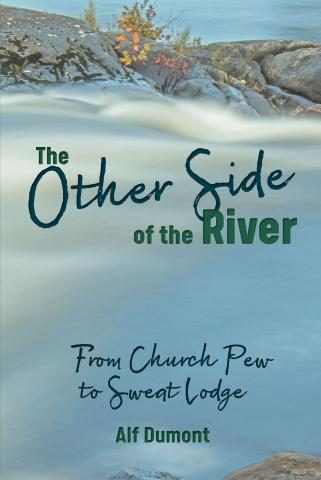 Cover of Alf Dumont's book The Other Side of the River: From Church Pew to Sweat Lodge, with these words and the author name against a photo of a river.
